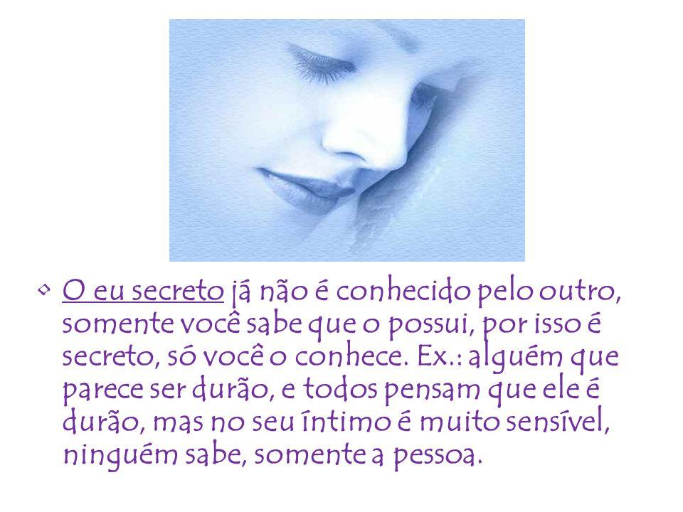 •O eu secreto já não é conhecido pelo outro, somente você sabe que o possui, por isso é secreto, só você o conhece. Ex.: alguém que parece ser durão,
