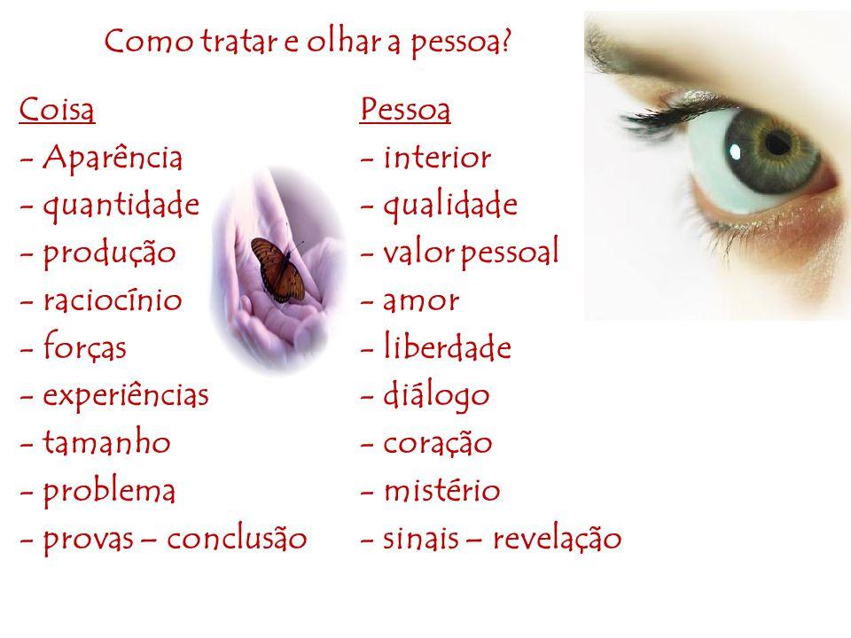 Como tratar e olhar a pessoa? CoisaPessoa - Aparência- interior - quantidade- qualidade - produção- valor pessoal - raciocínio- amor - forças- liberda