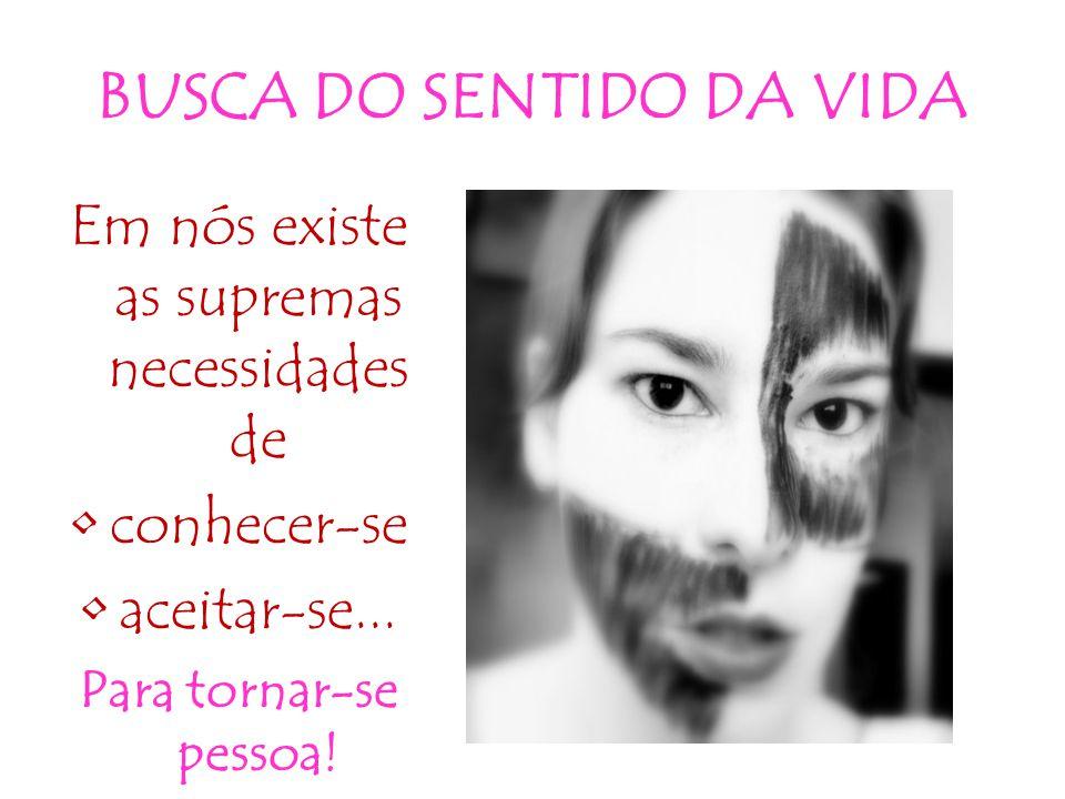 BUSCA DO SENTIDO DA VIDA Em nós existe as supremas necessidades de •conhecer-se •aceitar-se... Para tornar-se pessoa!