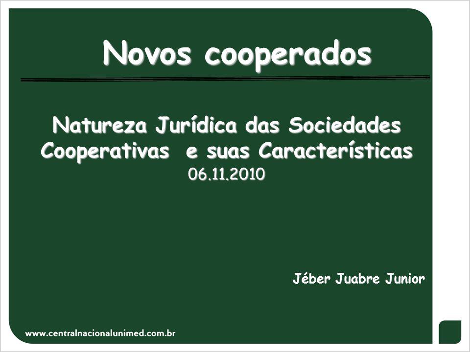 Novos cooperados Natureza Jurídica das Sociedades Cooperativas e suas Características 06.11.2010 Jéber Juabre Junior