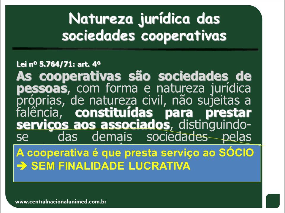 Natureza jurídica das sociedades cooperativas Lei nº 5.764/71: art. 4º As cooperativas são sociedades de pessoas constituídas para prestar serviços ao