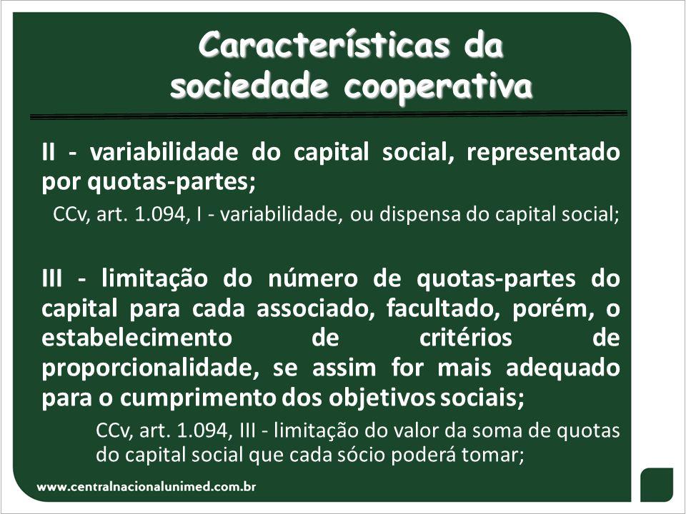 Características da sociedade cooperativa II - variabilidade do capital social, representado por quotas-partes; CCv, art. 1.094, I - variabilidade, ou