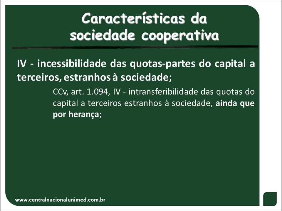 Características da sociedade cooperativa IV - incessibilidade das quotas-partes do capital a terceiros, estranhos à sociedade; CCv, art. 1.094, IV - i