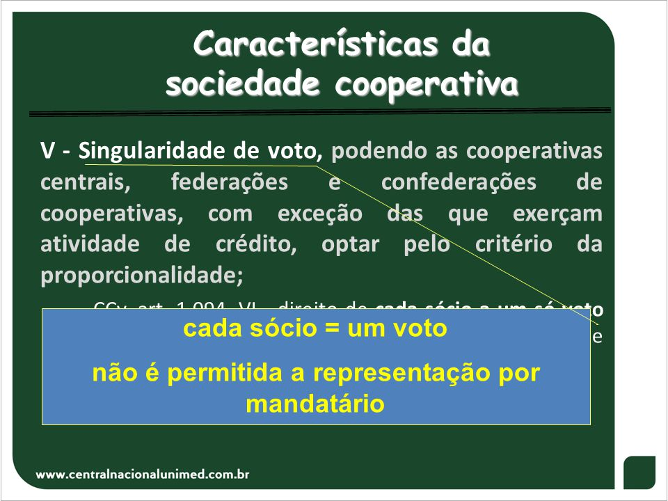 Características da sociedade cooperativa V - Singularidade de voto, podendo as cooperativas centrais, federações e confederações de cooperativas, com