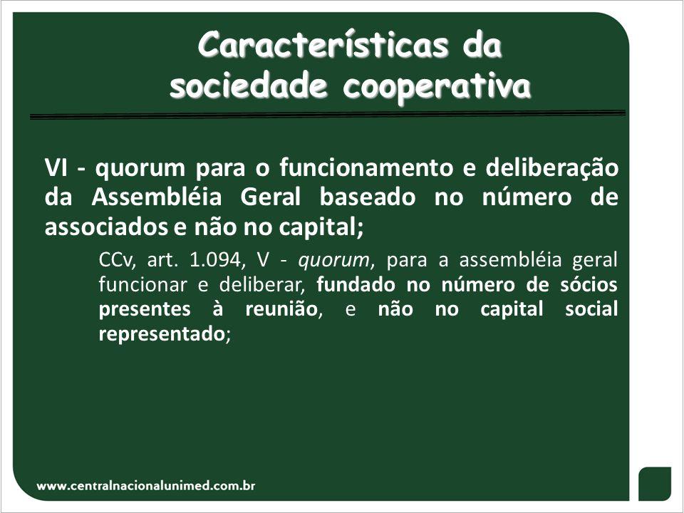 Características da sociedade cooperativa VI - quorum para o funcionamento e deliberação da Assembléia Geral baseado no número de associados e não no c