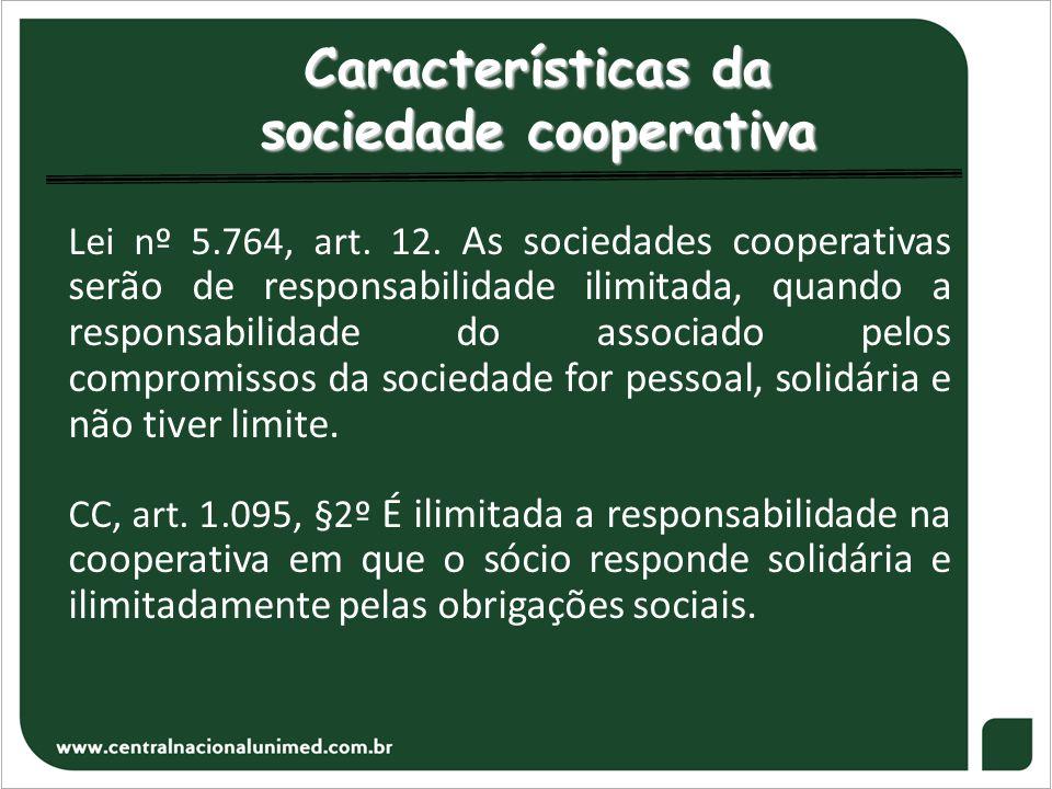 Características da sociedade cooperativa Lei nº 5.764, art. 12. As sociedades cooperativas serão de responsabilidade ilimitada, quando a responsabilid
