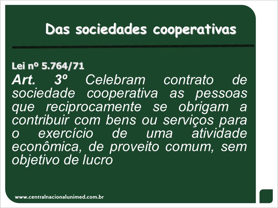 Das sociedades cooperativas Lei nº 5.764/71 Art. 3º Celebram contrato de sociedade cooperativa as pessoas que reciprocamente se obrigam a contribuir c