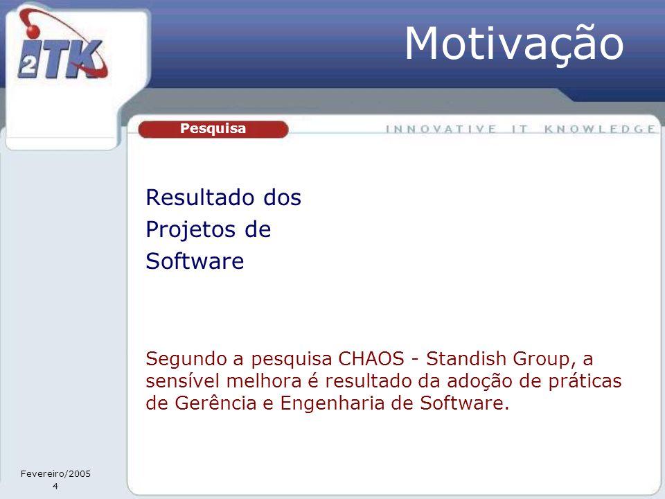 Fevereiro/2005 4 Resultado dos Projetos de Software Pesquisa Segundo a pesquisa CHAOS - Standish Group, a sensível melhora é resultado da adoção de práticas de Gerência e Engenharia de Software.