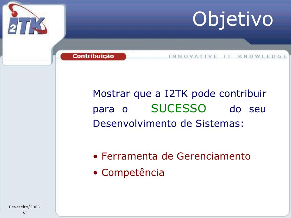 Fevereiro/2005 6 Mostrar que a I2TK pode contribuir para o SUCESSO do seu Desenvolvimento de Sistemas: • Ferramenta de Gerenciamento • Competência Contribuição Objetivo