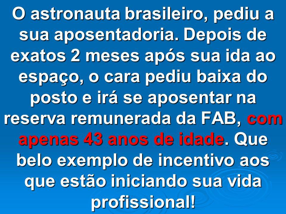 O astronauta brasileiro, pediu a sua aposentadoria.