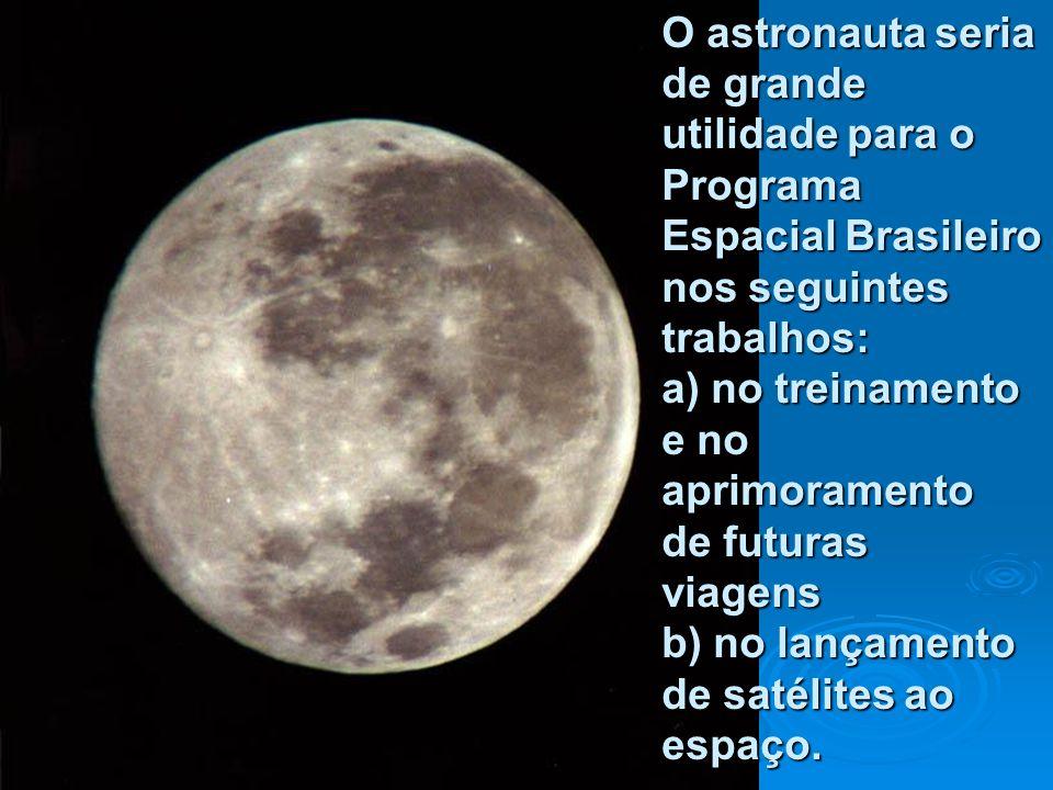 O astronauta seria de grande utilidade para o Programa Espacial Brasileiro nos seguintes trabalhos: a) no treinamento e no aprimoramento de futuras viagens b) no lançamento de satélites ao espaço.