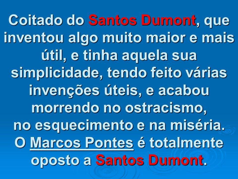 Coitado do Santos Dumont, que inventou algo muito maior e mais útil, e tinha aquela sua simplicidade, tendo feito várias invenções úteis, e acabou morrendo no ostracismo, no esquecimento e na miséria.