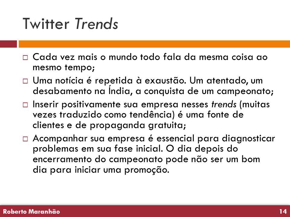 Roberto Maranhão14 Roberto Maranhão14 Twitter Trends  Cada vez mais o mundo todo fala da mesma coisa ao mesmo tempo;  Uma notícia é repetida à exaustão.