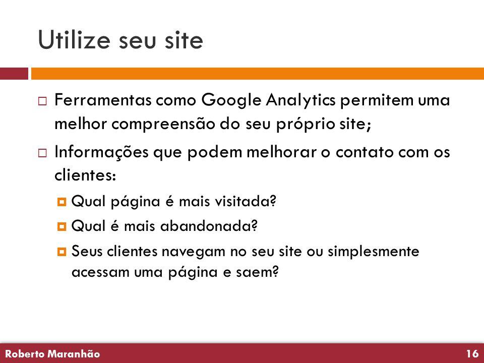 Roberto Maranhão16 Roberto Maranhão16 Utilize seu site  Ferramentas como Google Analytics permitem uma melhor compreensão do seu próprio site;  Informações que podem melhorar o contato com os clientes:  Qual página é mais visitada.