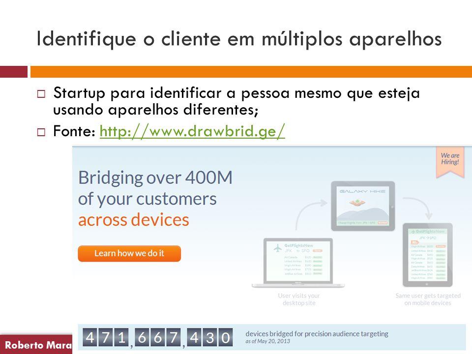 Roberto Maranhão20 Roberto Maranhão20 Identifique o cliente em múltiplos aparelhos  Startup para identificar a pessoa mesmo que esteja usando aparelhos diferentes;  Fonte: http://www.drawbrid.ge/http://www.drawbrid.ge/