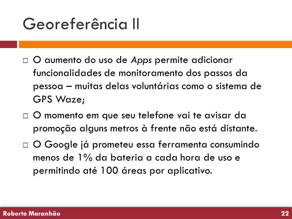 Roberto Maranhão22 Roberto Maranhão22 Georeferência II  O aumento do uso de Apps permite adicionar funcionalidades de monitoramento dos passos da pessoa – muitas delas voluntárias como o sistema de GPS Waze;  O momento em que seu telefone vai te avisar da promoção alguns metros à frente não está distante.