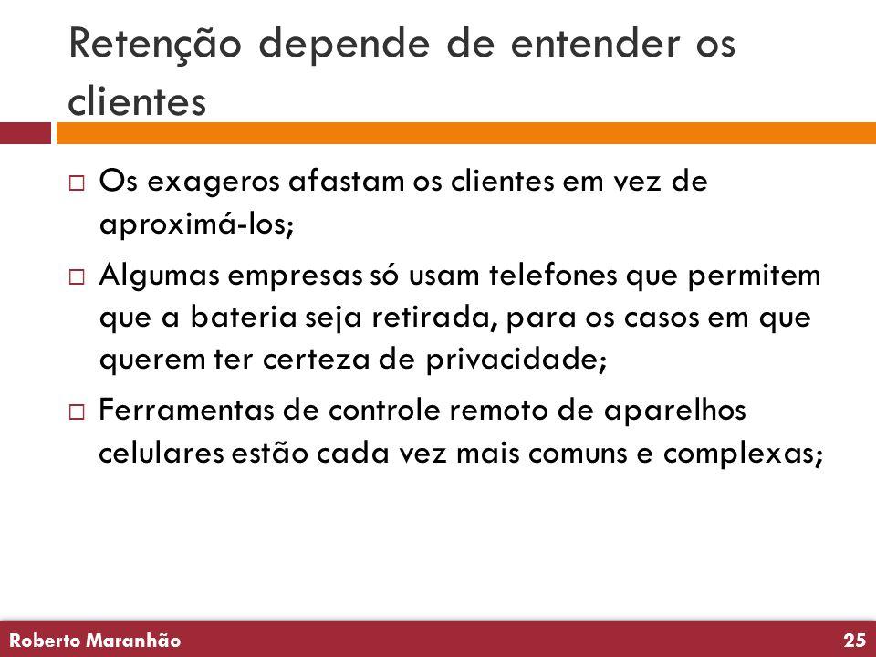 Roberto Maranhão25 Roberto Maranhão25 Retenção depende de entender os clientes  Os exageros afastam os clientes em vez de aproximá-los;  Algumas emp