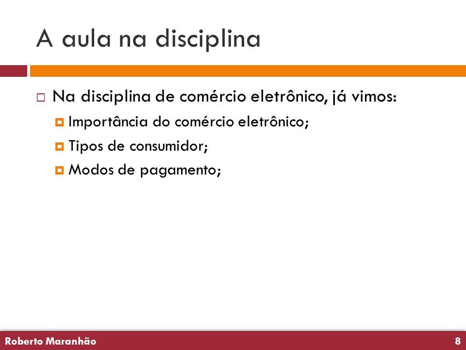 Roberto Maranhão8 Roberto Maranhão8 A aula na disciplina  Na disciplina de comércio eletrônico, já vimos:  Importância do comércio eletrônico;  Tipos de consumidor;  Modos de pagamento;