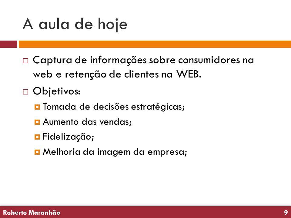 Roberto Maranhão9 Roberto Maranhão9 A aula de hoje  Captura de informações sobre consumidores na web e retenção de clientes na WEB.  Objetivos:  To