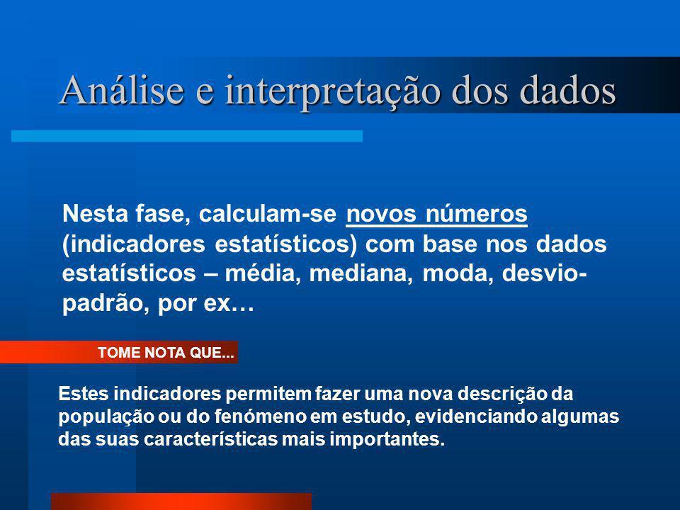 Análise e interpretação dos dados Nesta fase, calculam-se novos números (indicadores estatísticos) com base nos dados estatísticos – média, mediana, m