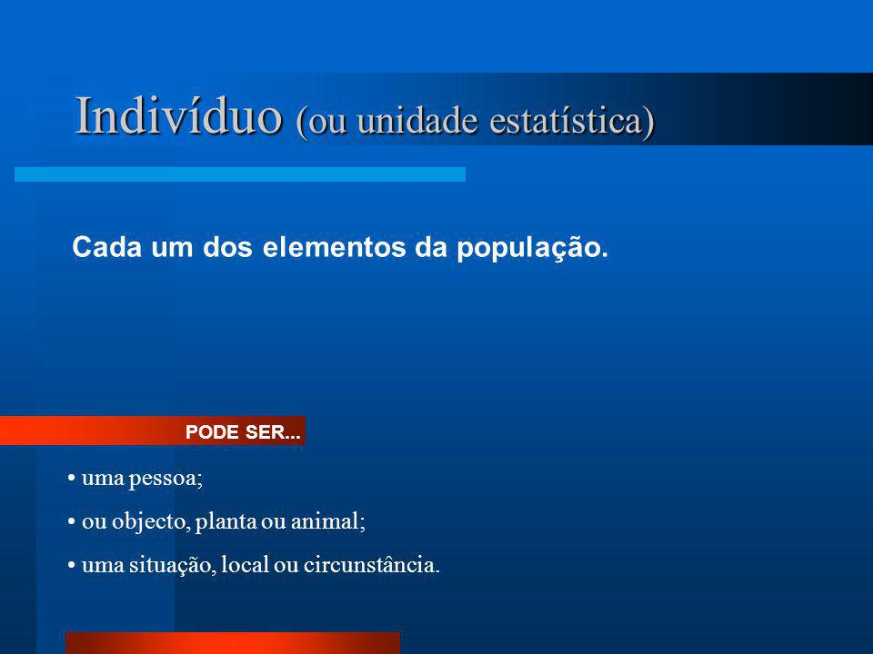 Indivíduo (ou unidade estatística) Cada um dos elementos da população. PODE SER... • uma pessoa; • ou objecto, planta ou animal; • uma situação, local