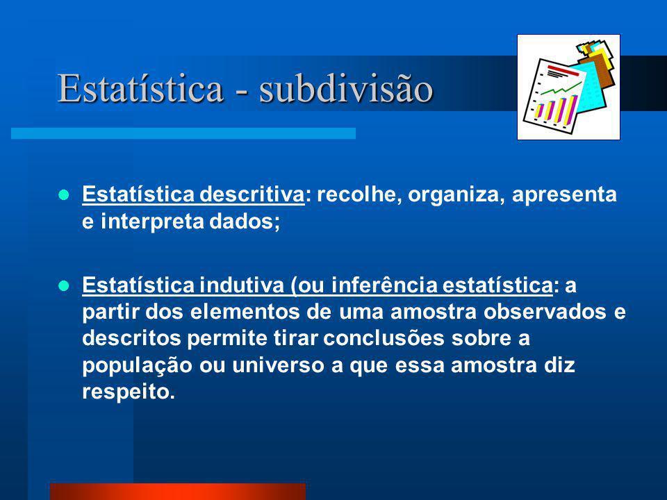 Estatística - subdivisão  Estatística descritiva: recolhe, organiza, apresenta e interpreta dados;  Estatística indutiva (ou inferência estatística: