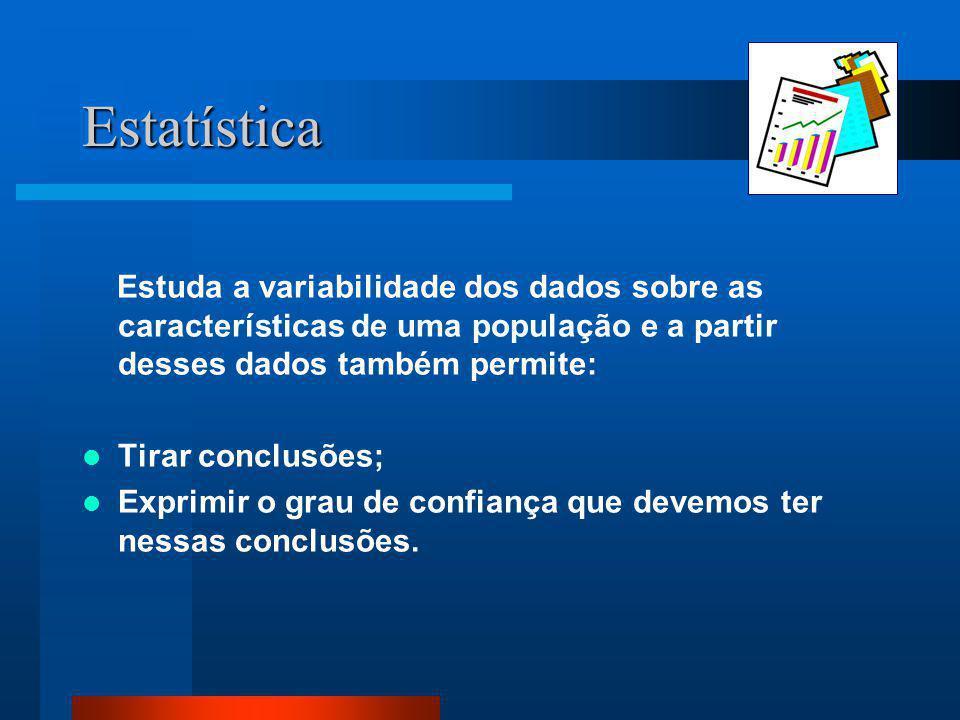 Estatística Estuda a variabilidade dos dados sobre as características de uma população e a partir desses dados também permite:  Tirar conclusões;  E