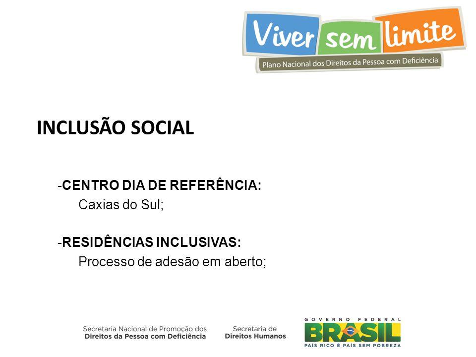 INCLUSÃO SOCIAL -CENTRO DIA DE REFERÊNCIA: Caxias do Sul; -RESIDÊNCIAS INCLUSIVAS: Processo de adesão em aberto;