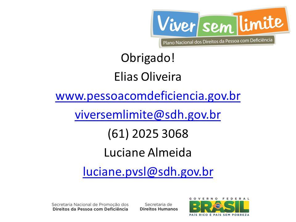 Obrigado! Elias Oliveira www.pessoacomdeficiencia.gov.br viversemlimite@sdh.gov.br (61) 2025 3068 Luciane Almeida luciane.pvsl@sdh.gov.br