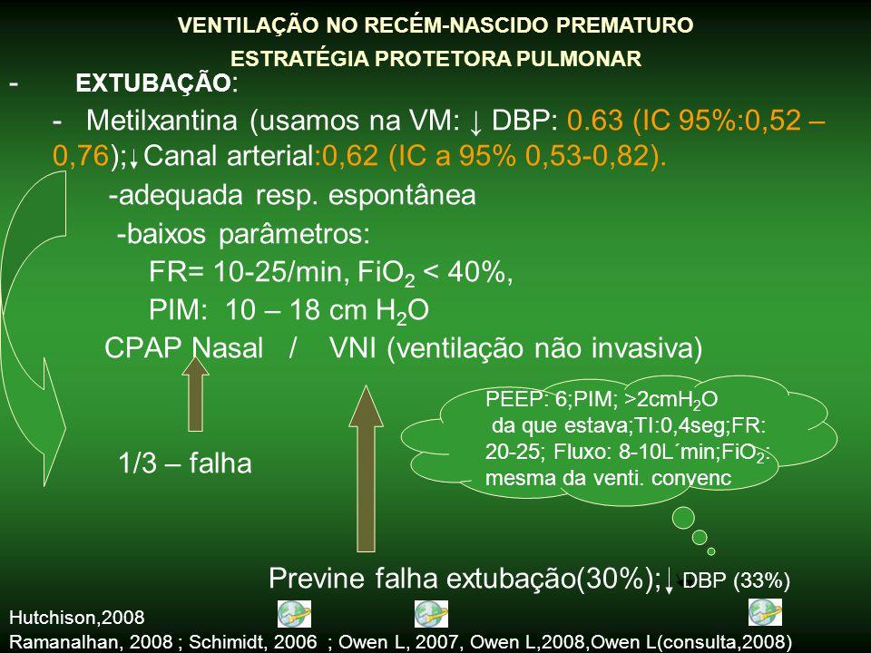 - EXTUBAÇÃO : - Metilxantina (usamos na VM: ↓ DBP: 0.63 (IC 95%:0,52 – 0,76); Canal arterial:0,62 (IC a 95% 0,53-0,82). -adequada resp. espontânea -ba