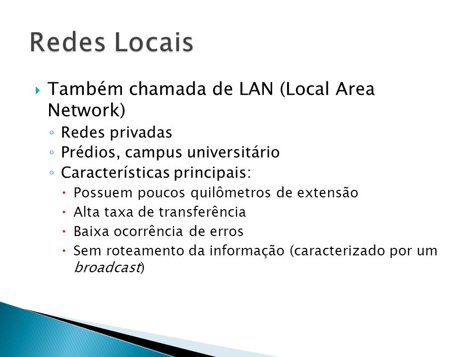  Também chamada de LAN (Local Area Network) ◦ Redes privadas ◦ Prédios, campus universitário ◦ Características principais:  Possuem poucos quilômetros de extensão  Alta taxa de transferência  Baixa ocorrência de erros  Sem roteamento da informação (caracterizado por um broadcast)
