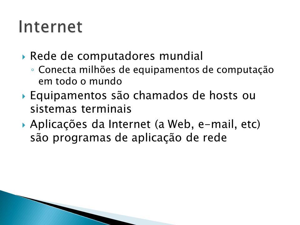  Rede de computadores mundial ◦ Conecta milhões de equipamentos de computação em todo o mundo  Equipamentos são chamados de hosts ou sistemas terminais  Aplicações da Internet (a Web, e-mail, etc) são programas de aplicação de rede