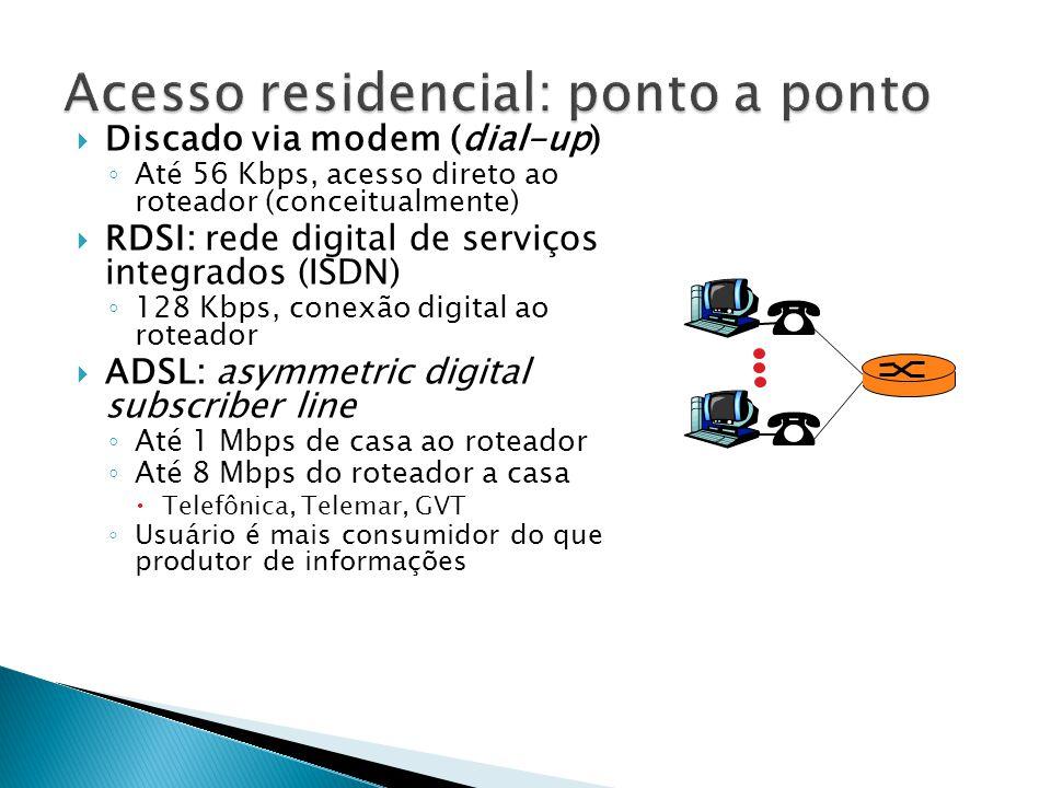  Discado via modem (dial-up) ◦ Até 56 Kbps, acesso direto ao roteador (conceitualmente)  RDSI: rede digital de serviços integrados (ISDN) ◦ 128 Kbps, conexão digital ao roteador  ADSL: asymmetric digital subscriber line ◦ Até 1 Mbps de casa ao roteador ◦ Até 8 Mbps do roteador a casa  Telefônica, Telemar, GVT ◦ Usuário é mais consumidor do que produtor de informações