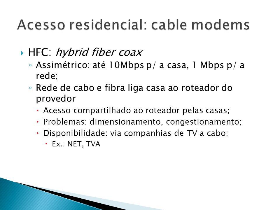  HFC: hybrid fiber coax ◦ Assimétrico: até 10Mbps p/ a casa, 1 Mbps p/ a rede; ◦ Rede de cabo e fibra liga casa ao roteador do provedor  Acesso compartilhado ao roteador pelas casas;  Problemas: dimensionamento, congestionamento;  Disponibilidade: via companhias de TV a cabo;  Ex.: NET, TVA