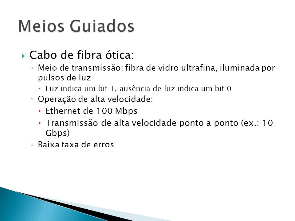  Cabo de fibra ótica: ◦ Meio de transmissão: fibra de vidro ultrafina, iluminada por pulsos de luz  Luz indica um bit 1, ausência de luz indica um bit 0 ◦ Operação de alta velocidade:  Ethernet de 100 Mbps  Transmissão de alta velocidade ponto a ponto (ex.: 10 Gbps) ◦ Baixa taxa de erros