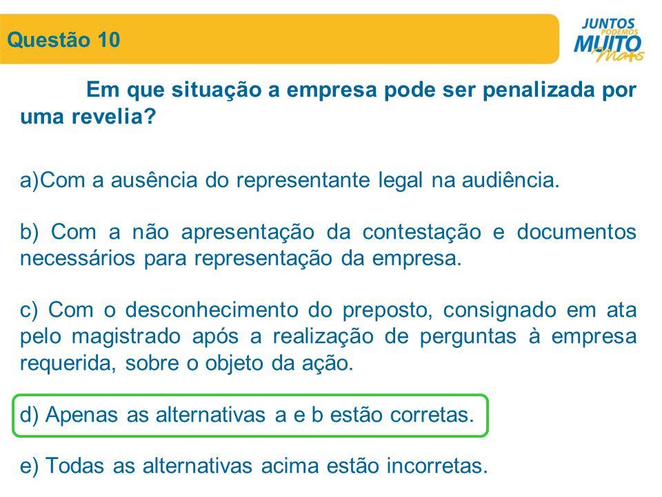 Questão 10 Em que situação a empresa pode ser penalizada por uma revelia? a)Com a ausência do representante legal na audiência. b) Com a não apresenta