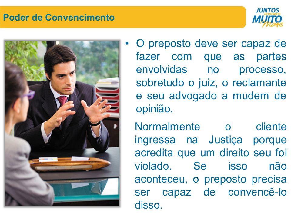 Poder de Convencimento •O preposto deve ser capaz de fazer com que as partes envolvidas no processo, sobretudo o juiz, o reclamante e seu advogado a m