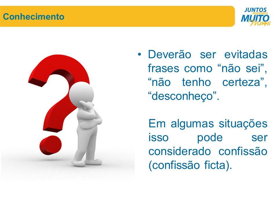 """Conhecimento •Deverão ser evitadas frases como """"não sei"""", """"não tenho certeza"""", """"desconheço"""". Em algumas situações isso pode ser considerado confissão"""