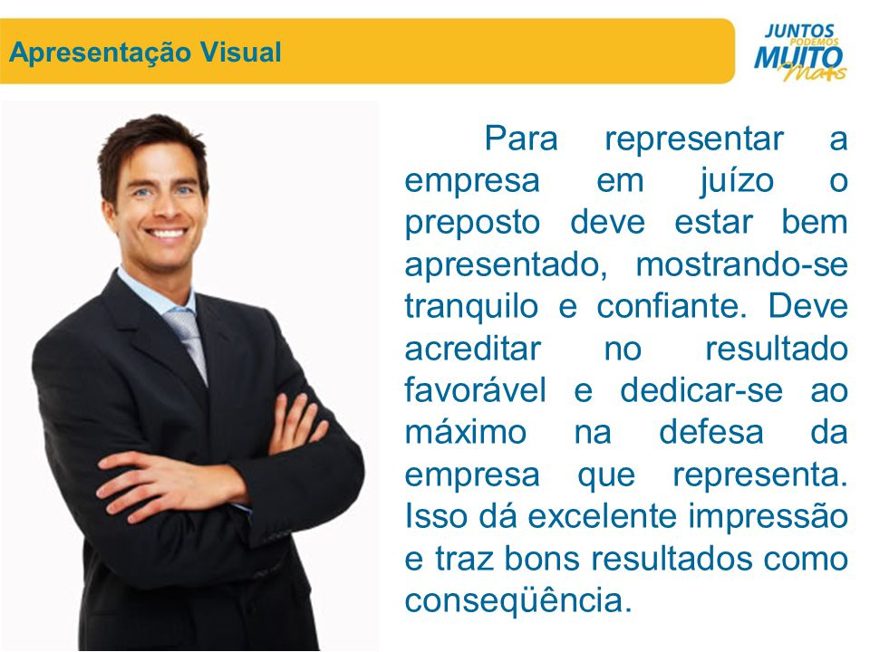 Apresentação Visual Para representar a empresa em juízo o preposto deve estar bem apresentado, mostrando-se tranquilo e confiante. Deve acreditar no r