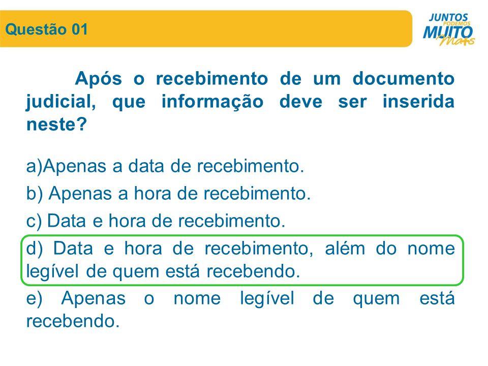 Questão 01 Após o recebimento de um documento judicial, que informação deve ser inserida neste? a)Apenas a data de recebimento. b) Apenas a hora de re