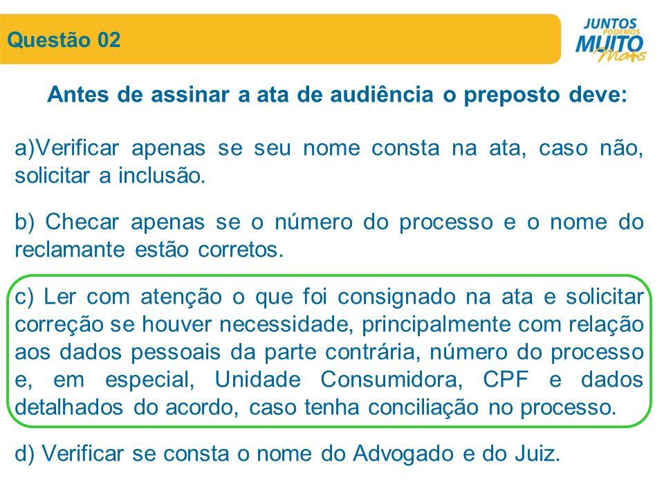 Questão 02 Antes de assinar a ata de audiência o preposto deve: a)Verificar apenas se seu nome consta na ata, caso não, solicitar a inclusão. b) Checa