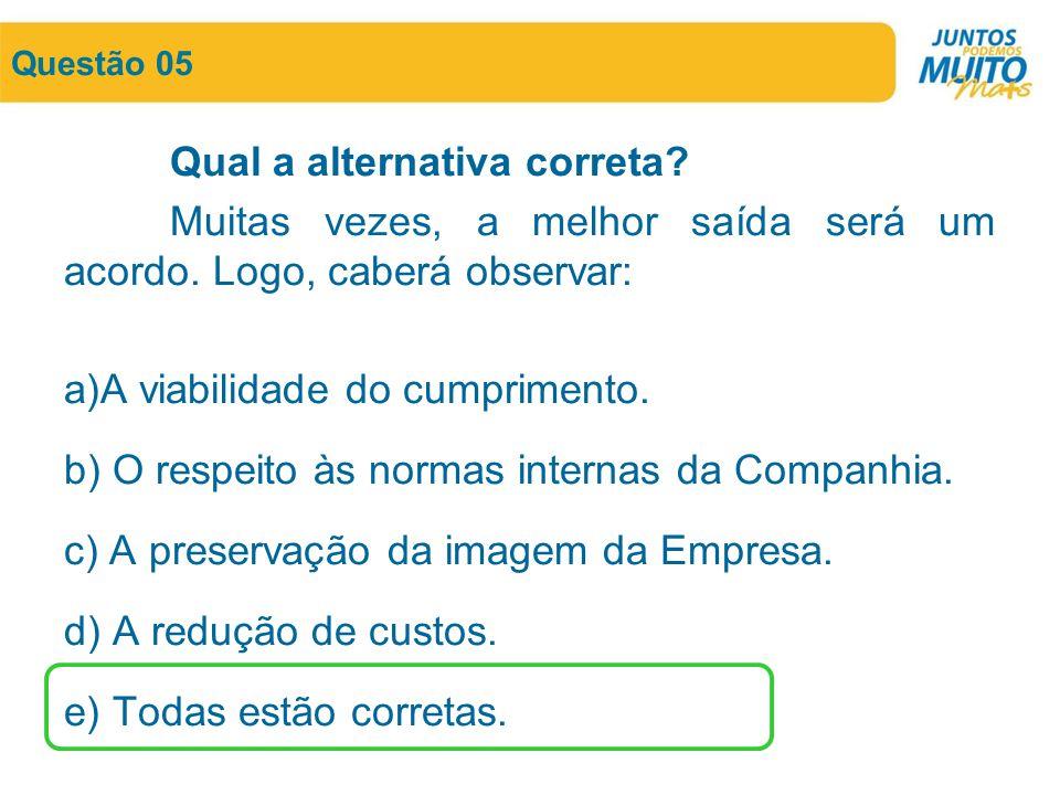 Questão 05 Qual a alternativa correta? Muitas vezes, a melhor saída será um acordo. Logo, caberá observar: a)A viabilidade do cumprimento. b) O respei