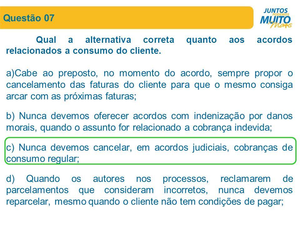 Questão 07 Qual a alternativa correta quanto aos acordos relacionados a consumo do cliente. a)Cabe ao preposto, no momento do acordo, sempre propor o