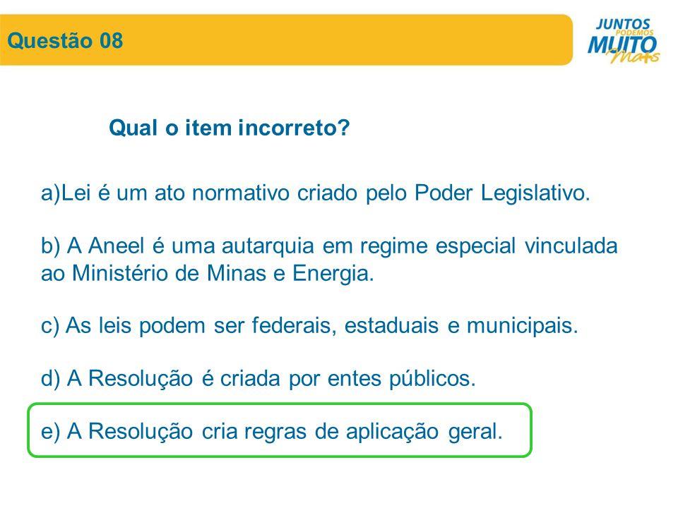 Questão 08 Qual o item incorreto? a)Lei é um ato normativo criado pelo Poder Legislativo. b) A Aneel é uma autarquia em regime especial vinculada ao M