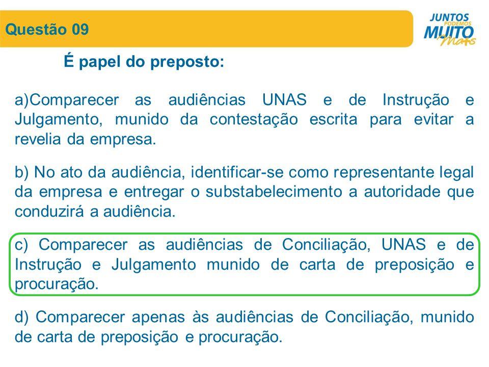 Questão 09 É papel do preposto: a)Comparecer as audiências UNAS e de Instrução e Julgamento, munido da contestação escrita para evitar a revelia da em