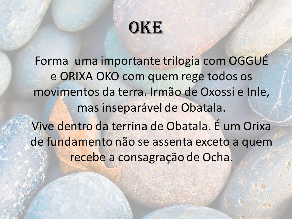 OKE Forma uma importante trilogia com OGGUÉ e ORIXA OKO com quem rege todos os movimentos da terra.