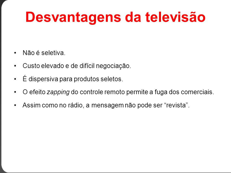 Desvantagens da televisão •Não é seletiva.•Custo elevado e de difícil negociação.