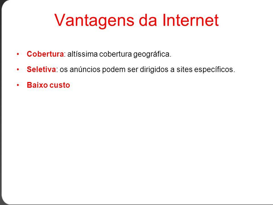 Vantagens da Internet •Cobertura: altíssima cobertura geográfica.