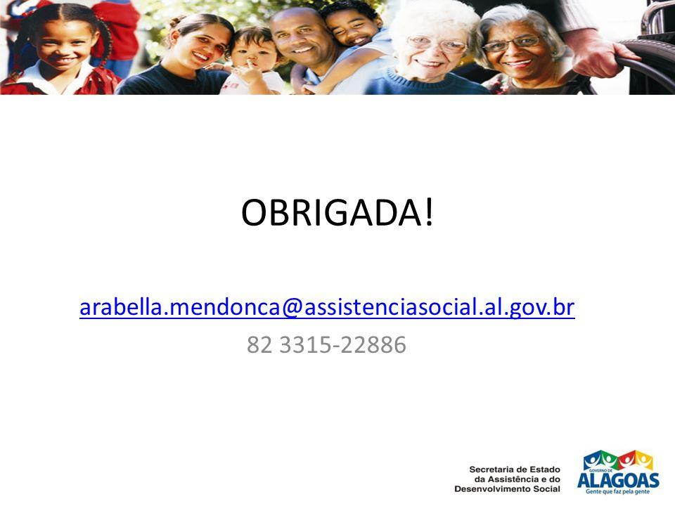 OBRIGADA! arabella.mendonca@assistenciasocial.al.gov.br 82 3315-22886