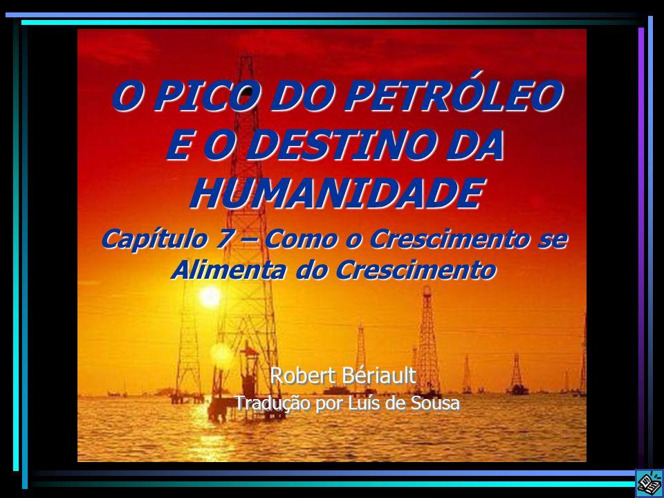 Robert Bériault Tradução por Luís de Sousa O PICO DO PETRÓLEO E O DESTINO DA HUMANIDADE Capítulo 7 – Como o Crescimento se Alimenta do Crescimento